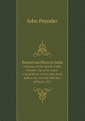 Human Sacrifices in India Substance of the Speech of John Poynder, Esq. at the Courts of Proprietors of East India Stock, Held on the 21st and 28th Days of March, 1827 af John Poynder