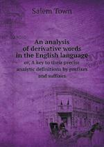 An Analysis of Derivative Words in the English Language Or, a Key to Their Precise Analytic Definitions by Prefixes and Suffixes af Salem Town