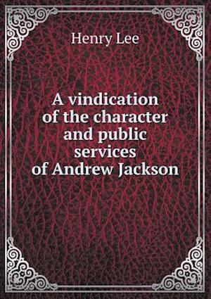 A Vindication of the Character and Public Services of Andrew Jackson af Henry Lee