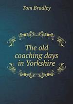 The Old Coaching Days in Yorkshire af Tom Bradley