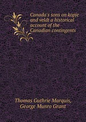 Canada's Sons on Kopje and Veldt a Historical Account of the Canadian Contingents af Thomas Guthrie Marquis