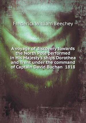 A Voyage of Discovery Towards the North Pole Performed in His Majesty's Ships Dorothea and Trent Under the Command of Captain David Buchan 1818 af Frederick William Beechey