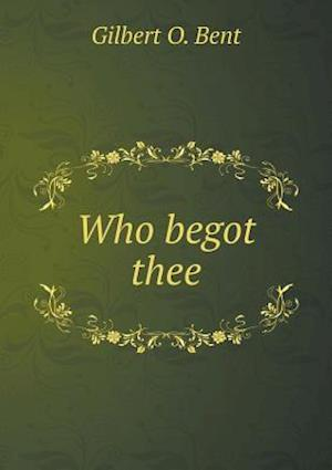 Who Begot Thee af Gilbert O. Bent