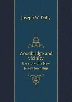 Woodbridge and Vicinity the Story of a New Jersey Township af Joseph W. Dally