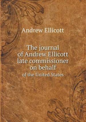 The Journal of Andrew Ellicott Late Commissioner on Behalf of the United States af Andrew Ellicott