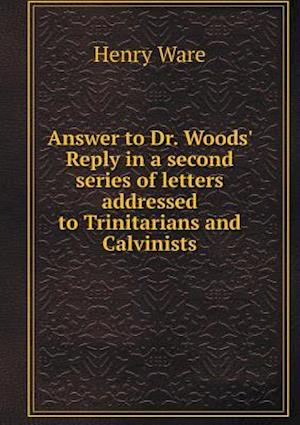 Answer to Dr. Woods' Reply in a Second Series of Letters Addressed to Trinitarians and Calvinists af Henry Ware