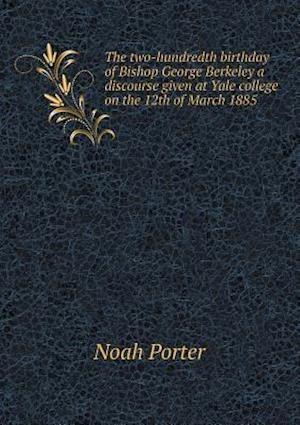 The Two-Hundredth Birthday of Bishop George Berkeley a Discourse Given at Yale College on the 12th of March 1885 af Noah Porter