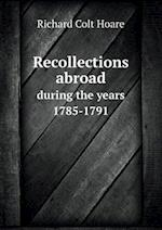 Recollections Abroad During the Years 1785-1791 af Richard Colt Hoare