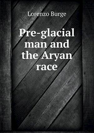 Pre-Glacial Man and the Aryan Race af Lorenzo Burge