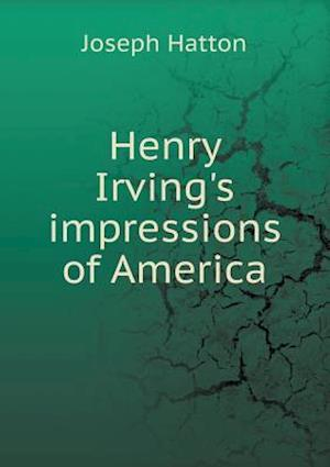 Henry Irving's Impressions of America af Joseph Hatton
