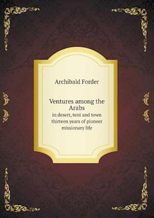 Ventures Among the Arabs in Desert, Tent and Town Thirteen Years of Pioneer Missionary Life af Archibald Forder