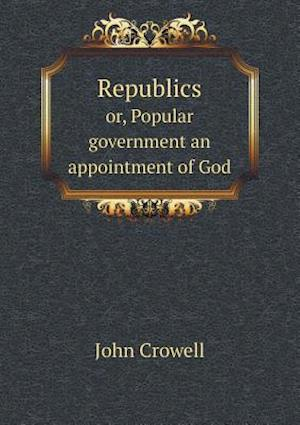 Republics Or, Popular Government an Appointment of God af John Crowell