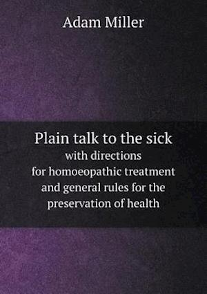 Plain Talk to the Sick with Directions for Homoeopathic Treatment and General Rules for the Preservation of Health af Adam Miller