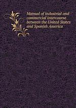 Manual of Industrial and Commercial Intercourse Between the United States and Spanish America af Thomas Savage