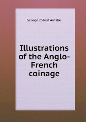 Illustrations of the Anglo-French Coinage af George Robert Ainslie