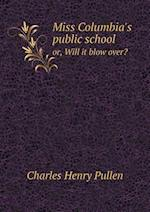 Miss Columbia's Public School Or, Will It Blow Over? af Charles Henry Pullen