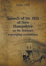 Speech of Mr. Hill of New Hampshire on Mr. Benton's Expunging Resolutions af Isaac Hill