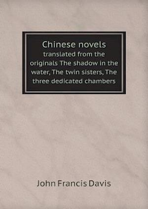 Chinese Novels Translated from the Originals the Shadow in the Water, the Twin Sisters, the Three Dedicated Chambers af John Francis Davis