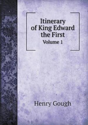 Itinerary of King Edward the First Volume 1 af Henry Gough