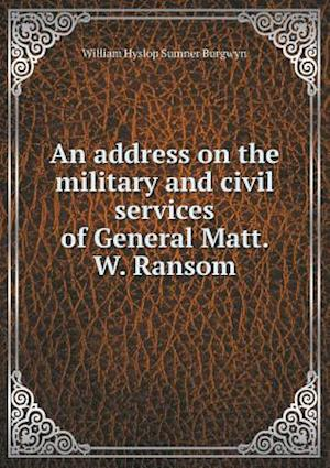 An Address on the Military and Civil Services of General Matt. W. Ransom af William Hyslop Sumner Burgwyn