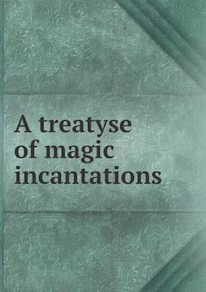 A Treatyse of Magic Incantations af Edmund Goldsmid