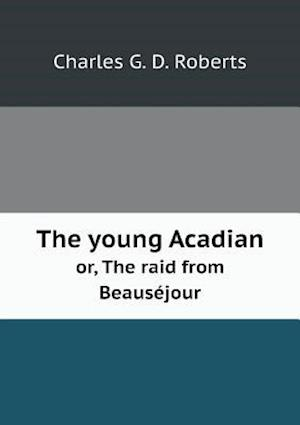 The Young Acadian Or, the Raid from Beausejour af Charles George Douglas Roberts