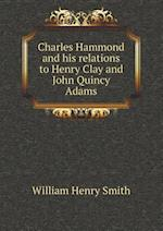 Charles Hammond and His Relations to Henry Clay and John Quincy Adams af William Henry Smith