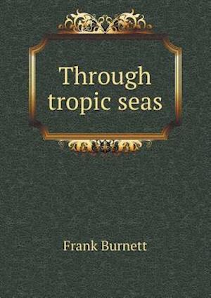 Through Tropic Seas af Frank Burnett