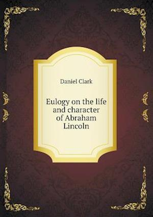Eulogy on the Life and Character of Abraham Lincoln af Daniel Clark