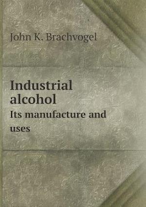 Industrial Alcohol Its Manufacture and Uses af John K. Brachvogel