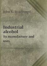 Industrial Alcohol Its Manufacture and Uses af John K. Brachvogel