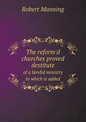 The Reform'd Churches Proved Destitute of a Lavvful Ministry to Which Is Added af Robert Manning