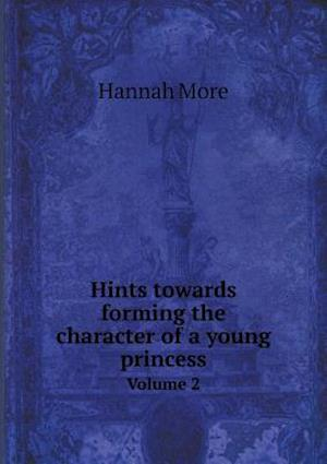 Hints Towards Forming the Character of a Young Princess Volume 2 af Hannah More