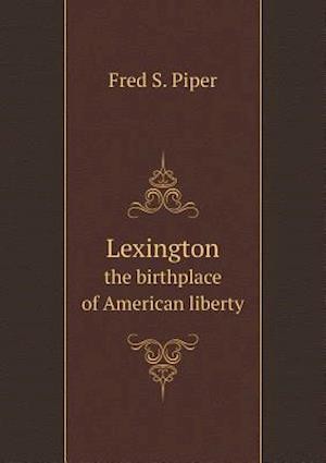 Lexington the Birthplace of American Liberty af Fred S. Piper