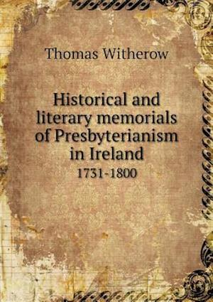 Historical and Literary Memorials of Presbyterianism in Ireland 1731-1800 af Thomas Witherow