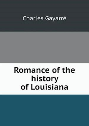 Romance of the History of Louisiana af Charles Gayarre