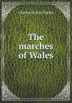 The Marches of Wales af Charles George Harper