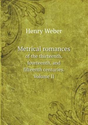 Metrical Romances of the Thirteenth, Fourteenth, and Fifteenth Centuries. Volume II af Henry Weber