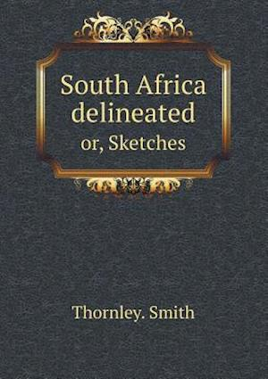 South Africa Delineated Or, Sketches af Thornley Smith