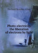 Photo-Electricity the Liberation of Electrons by Light af Herbert Stanley Allen