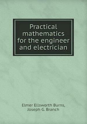 Practical Mathematics for the Engineer and Electrician af Joseph G. Branch, Elmer Ellsworth Burns