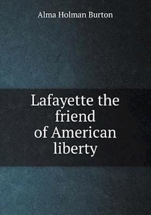 Lafayette the Friend of American Liberty af Alma Holman Burton