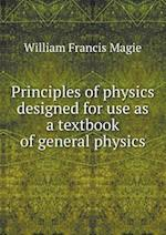 Principles of Physics Designed for Use as a Textbook of General Physics af William Francis Magie