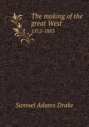 The Making of the Great West 1512-1883 af Samuel Adams Drake