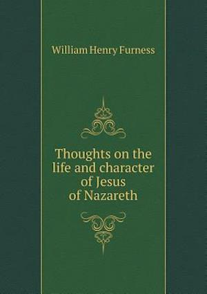 Thoughts on the Life and Character of Jesus of Nazareth af William Henry Furness