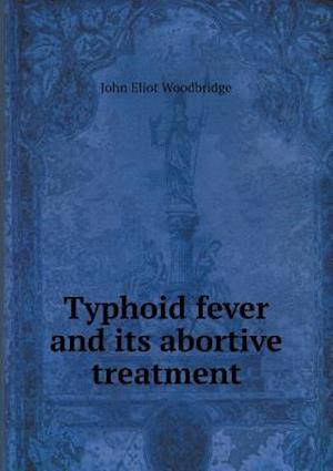 Typhoid Fever and Its Abortive Treatment af John Eliot Woodbridge