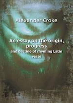 An Essay on the Origin, Progress and Decline of Rhyming Latin Verse af Alexander Croke