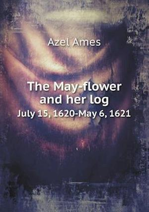The May-Flower and Her Log July 15, 1620-May 6, 1621 af Azel Ames