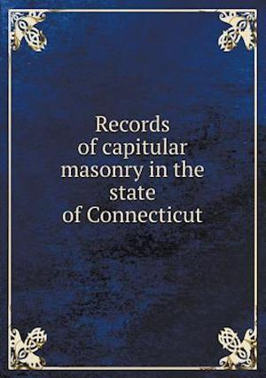 Records of Capitular Masonry in the State of Connecticut af Joseph Kellogg Wheeler