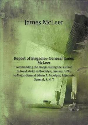 Report of Brigadier-General James McLeer Commanding the Troops During the Surface Railroad Strike in Brooklyn, January, 1895, to Major-General Edwin a af James McLeer